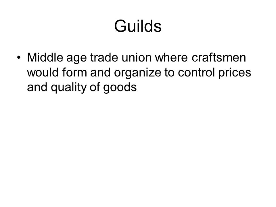 Guilds Middle age trade union where craftsmen would form and organize to control prices and quality of goods.