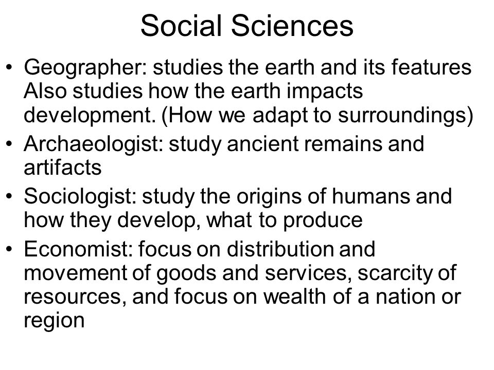 Social Sciences Geographer: studies the earth and its features Also studies how the earth impacts development. (How we adapt to surroundings)