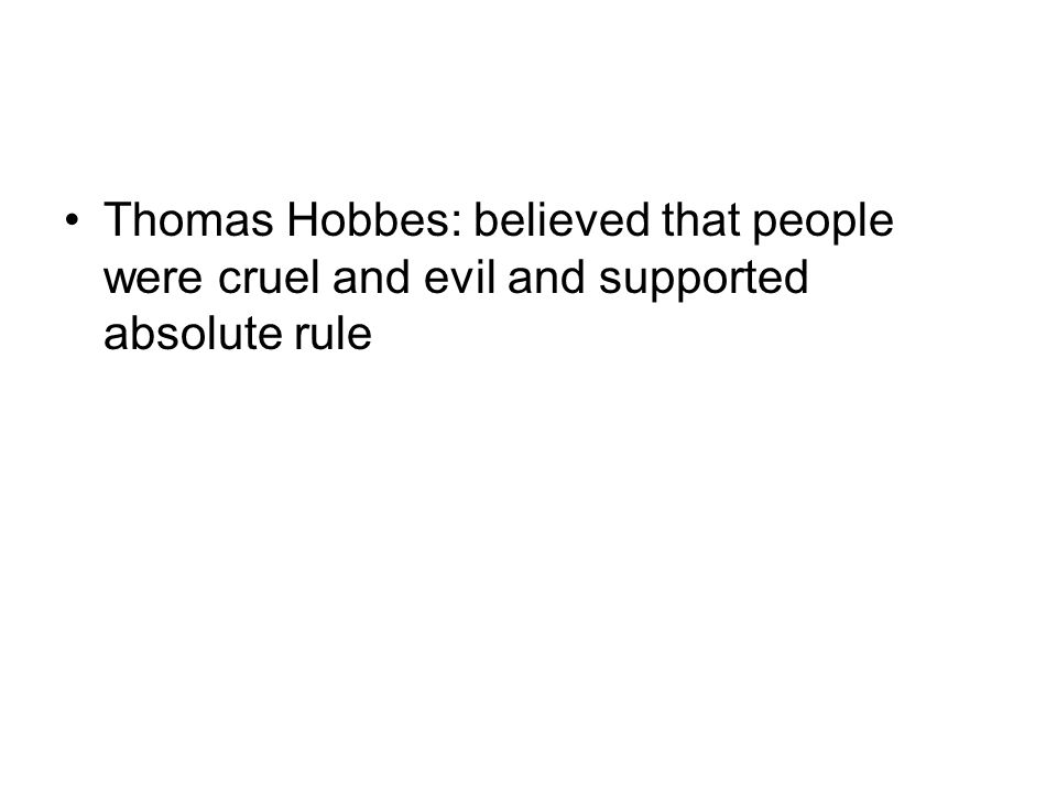 Thomas Hobbes: believed that people were cruel and evil and supported absolute rule
