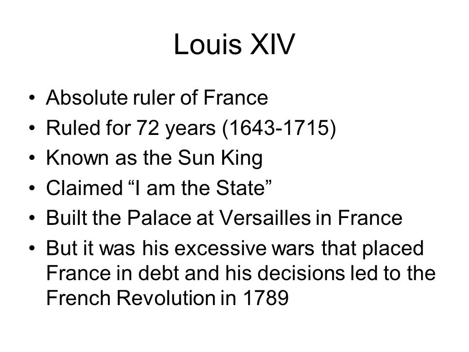 Louis XIV Absolute ruler of France Ruled for 72 years (1643-1715)