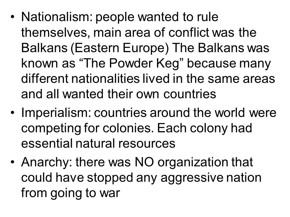 Nationalism: people wanted to rule themselves, main area of conflict was the Balkans (Eastern Europe) The Balkans was known as The Powder Keg because many different nationalities lived in the same areas and all wanted their own countries