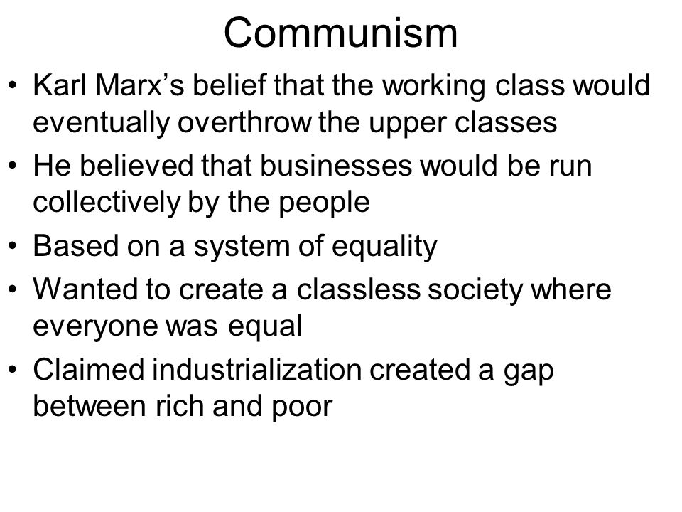 Communism Karl Marx's belief that the working class would eventually overthrow the upper classes.