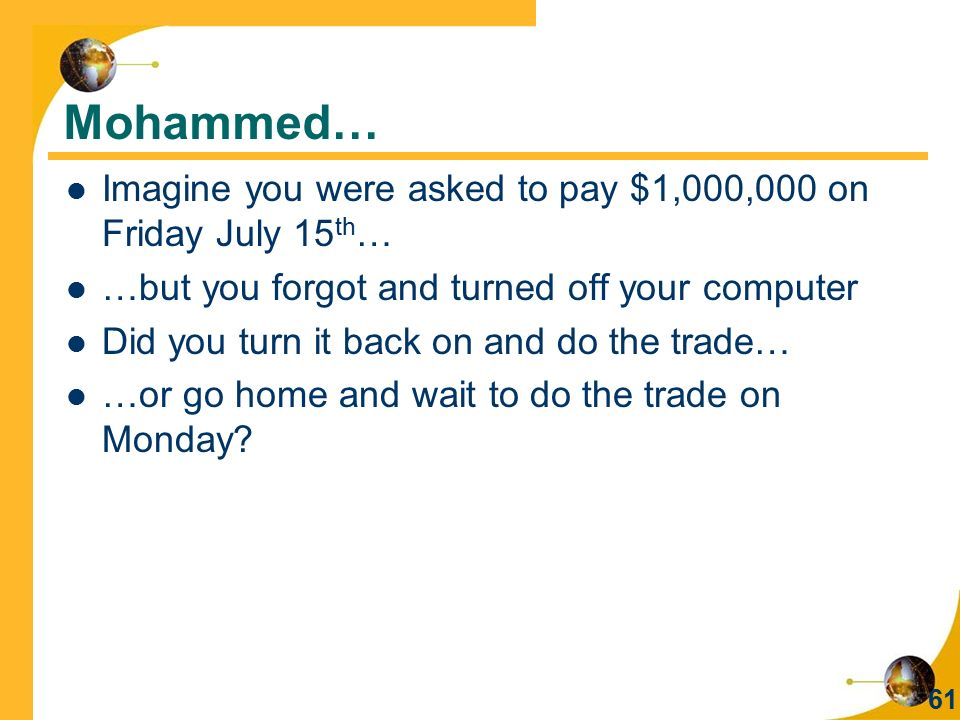Mohammed… Imagine you were asked to pay $1,000,000 on Friday July 15th… …but you forgot and turned off your computer.