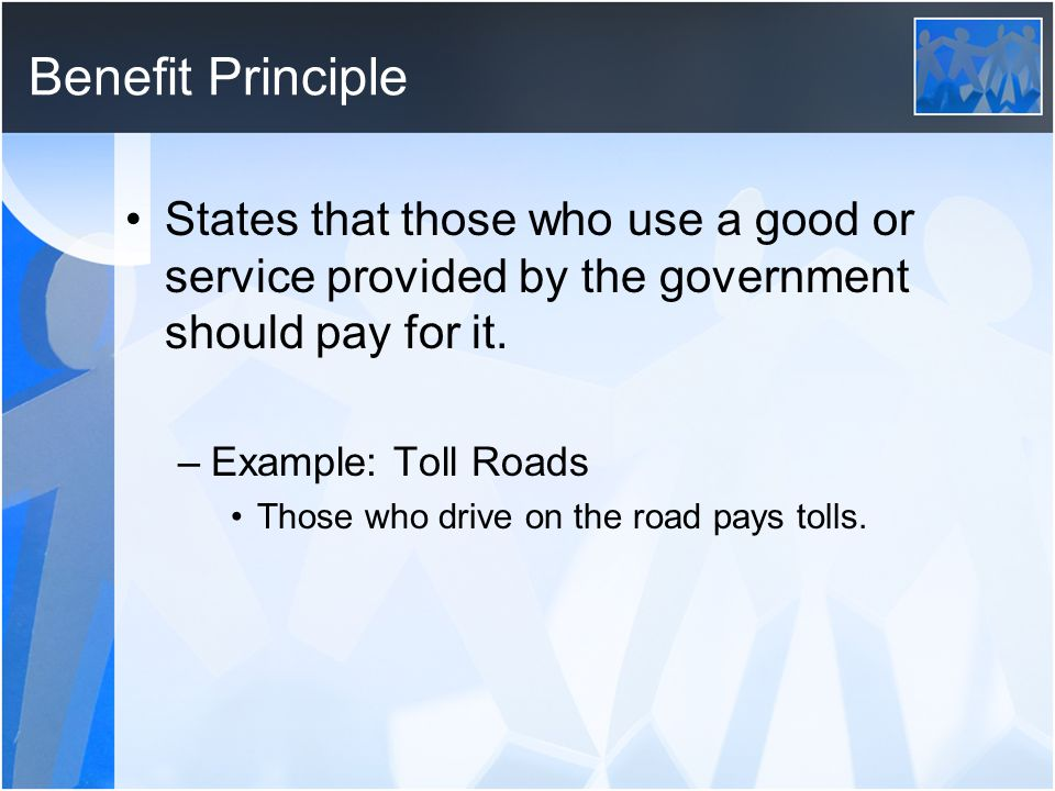 Benefit Principle States that those who use a good or service provided by the government should pay for it.