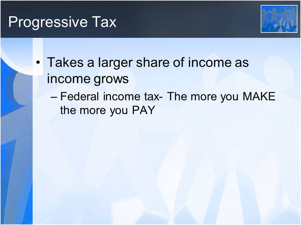 Progressive Tax Takes a larger share of income as income grows