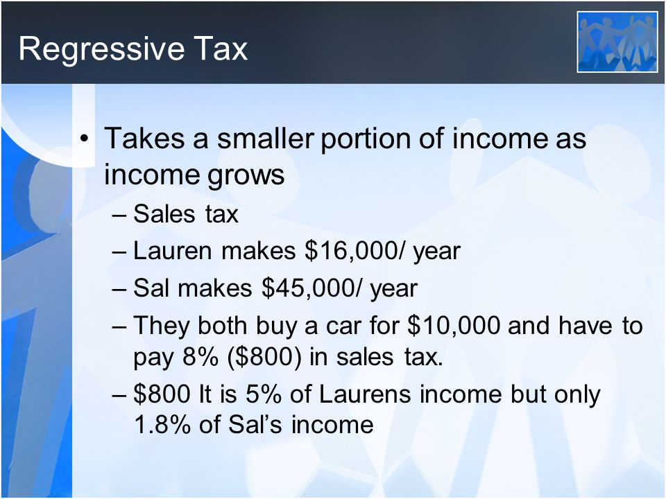Regressive Tax Takes a smaller portion of income as income grows
