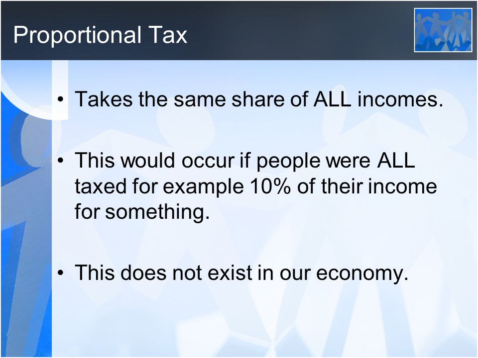 Proportional Tax Takes the same share of ALL incomes.