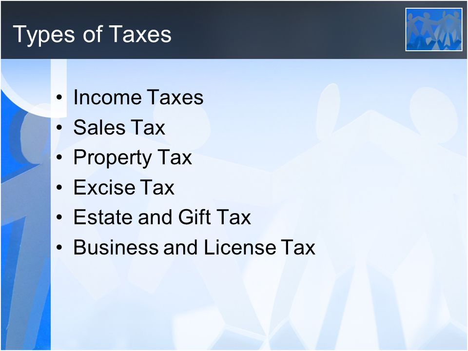 Types of Taxes Income Taxes Sales Tax Property Tax Excise Tax