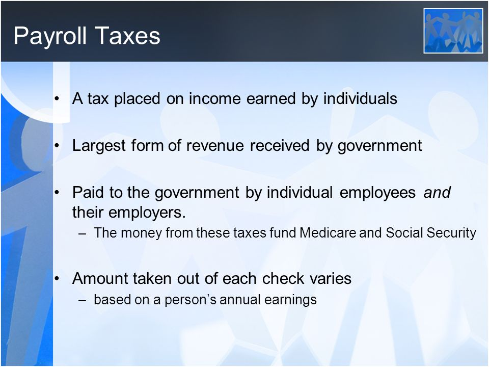 Payroll Taxes A tax placed on income earned by individuals