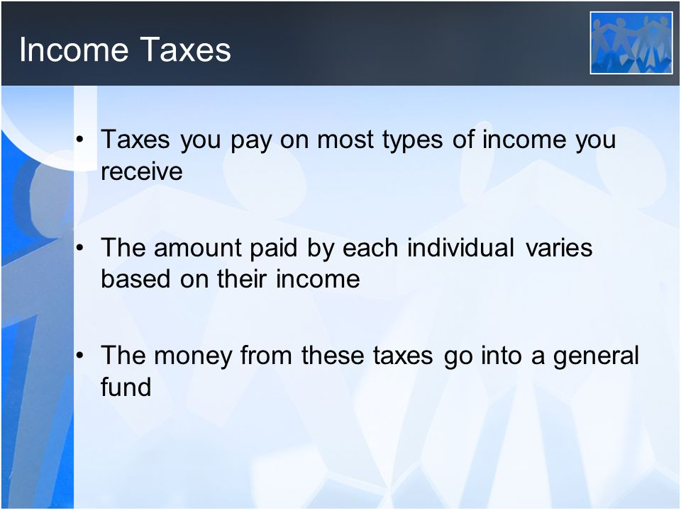 Income Taxes Taxes you pay on most types of income you receive