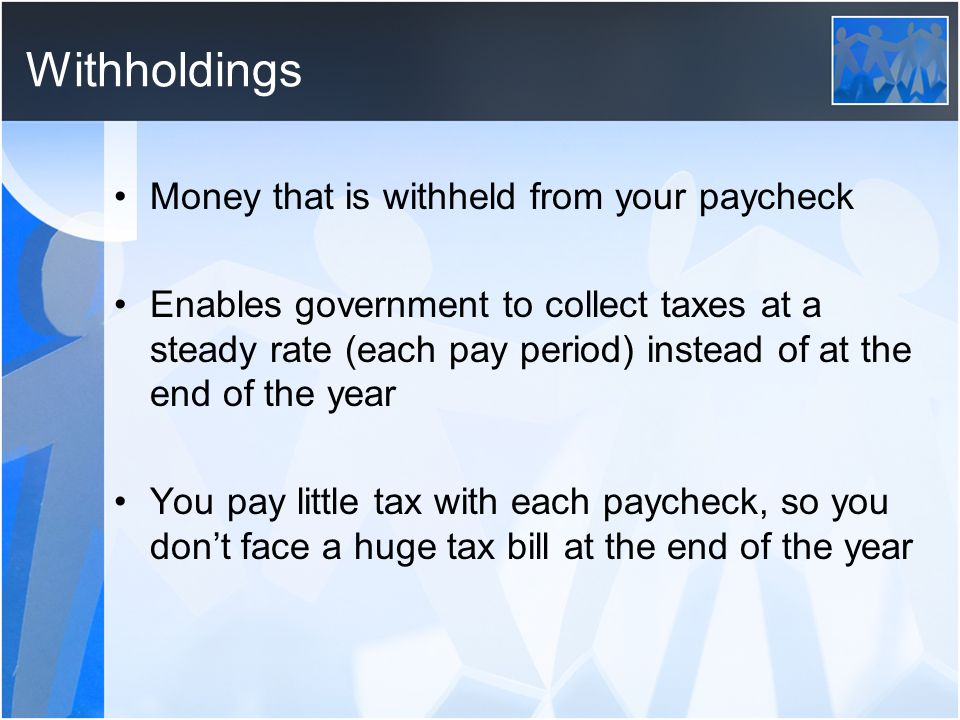 Withholdings Money that is withheld from your paycheck