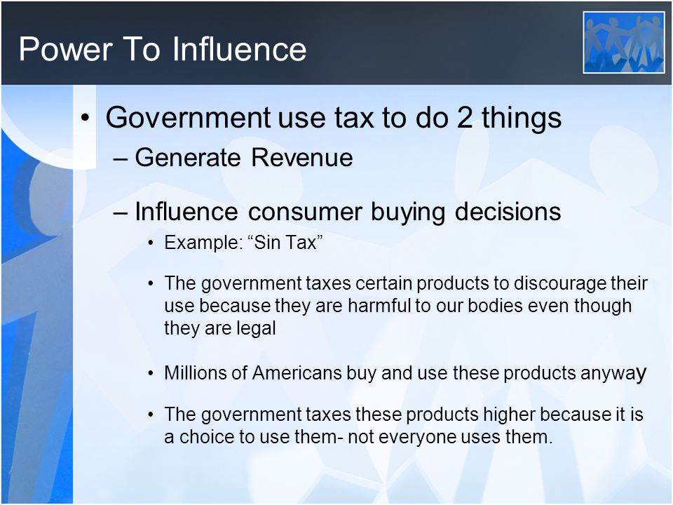 Power To Influence Government use tax to do 2 things Generate Revenue