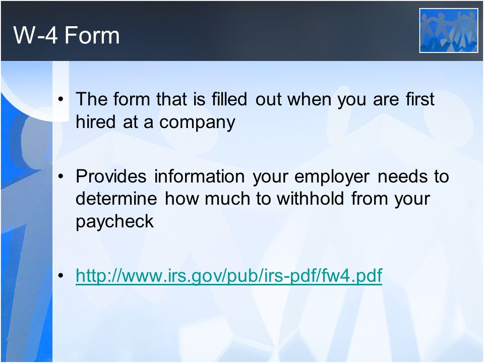 W-4 Form The form that is filled out when you are first hired at a company.