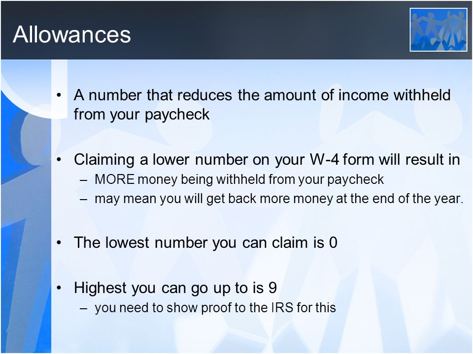 Allowances A number that reduces the amount of income withheld from your paycheck. Claiming a lower number on your W-4 form will result in.