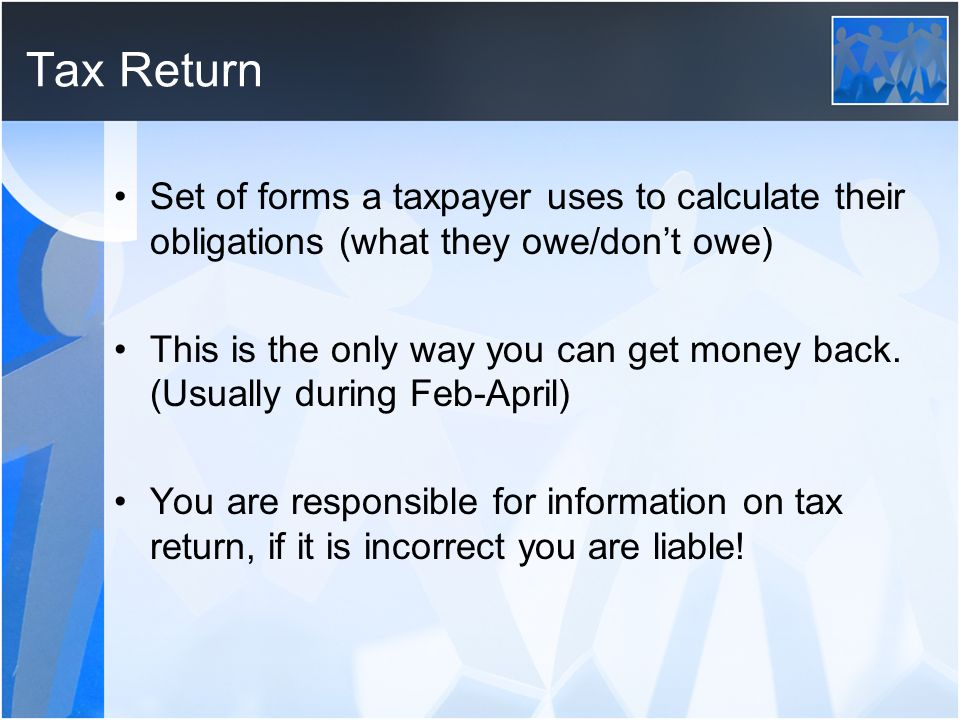 Tax Return Set of forms a taxpayer uses to calculate their obligations (what they owe/don't owe)