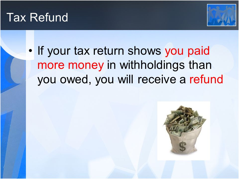 Tax Refund If your tax return shows you paid more money in withholdings than you owed, you will receive a refund.