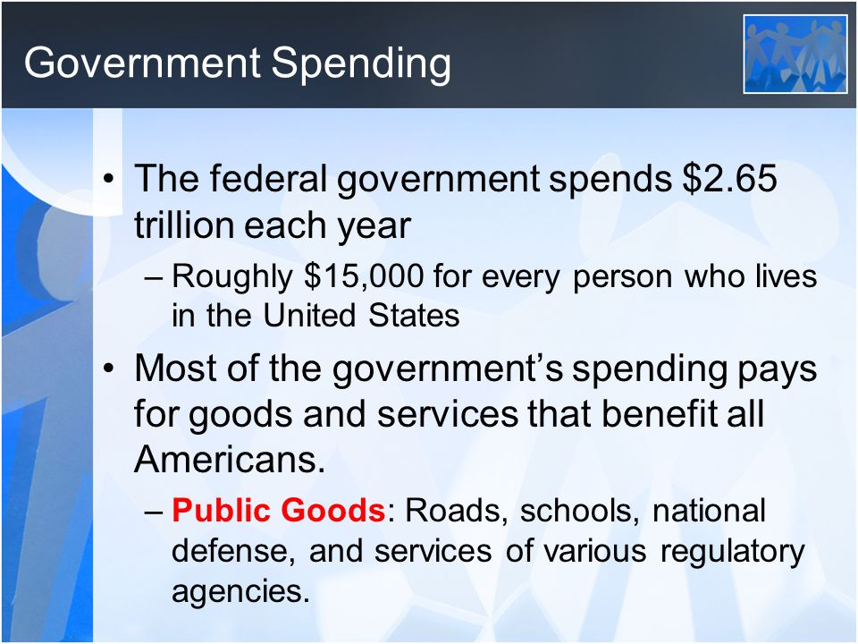 Government Spending The federal government spends $2.65 trillion each year. Roughly $15,000 for every person who lives in the United States.