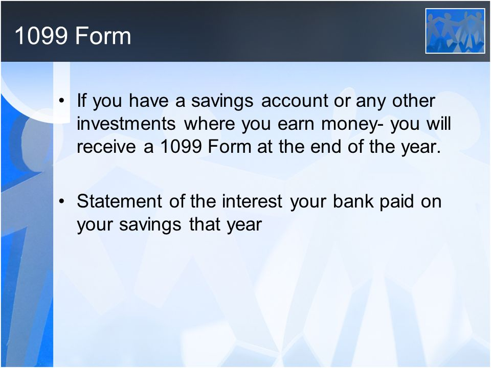 1099 Form If you have a savings account or any other investments where you earn money- you will receive a 1099 Form at the end of the year.