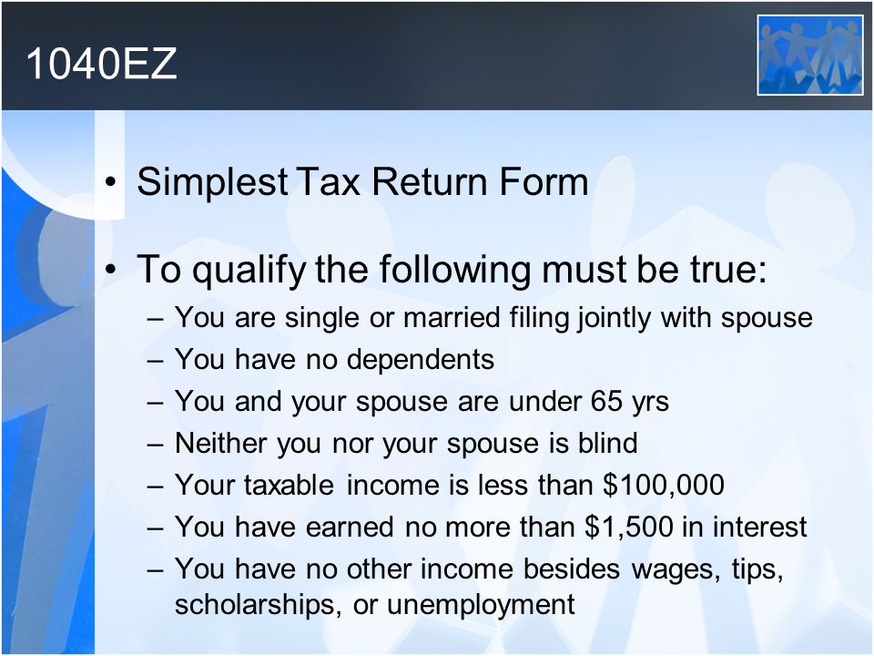 1040EZ Simplest Tax Return Form To qualify the following must be true: