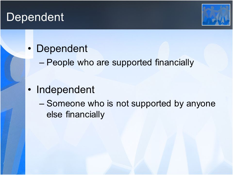 Dependent Dependent Independent People who are supported financially