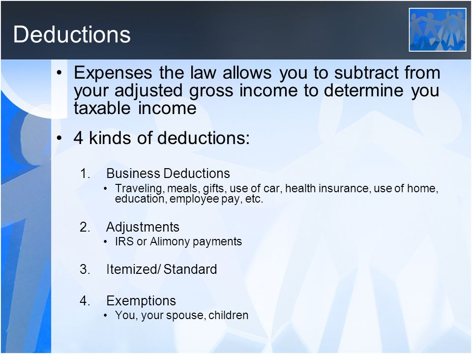 Deductions Expenses the law allows you to subtract from your adjusted gross income to determine you taxable income.