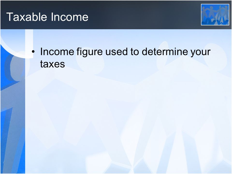 Taxable Income Income figure used to determine your taxes
