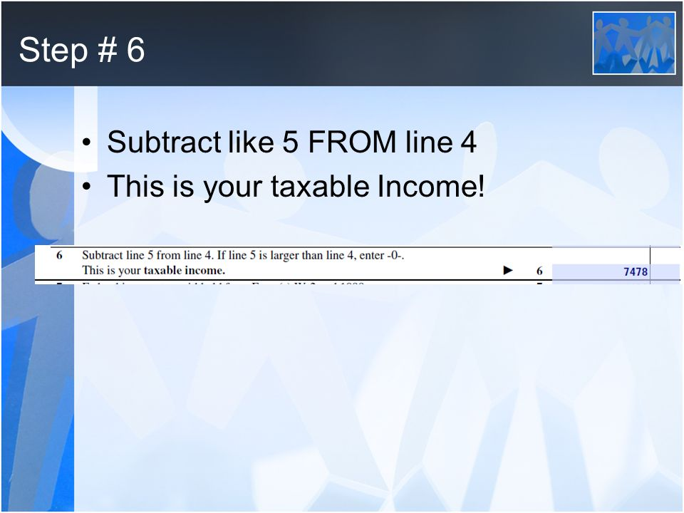 Step # 6 Subtract like 5 FROM line 4 This is your taxable Income!