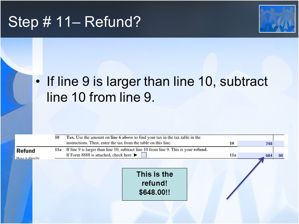 Step # 11– Refund. If line 9 is larger than line 10, subtract line 10 from line 9.