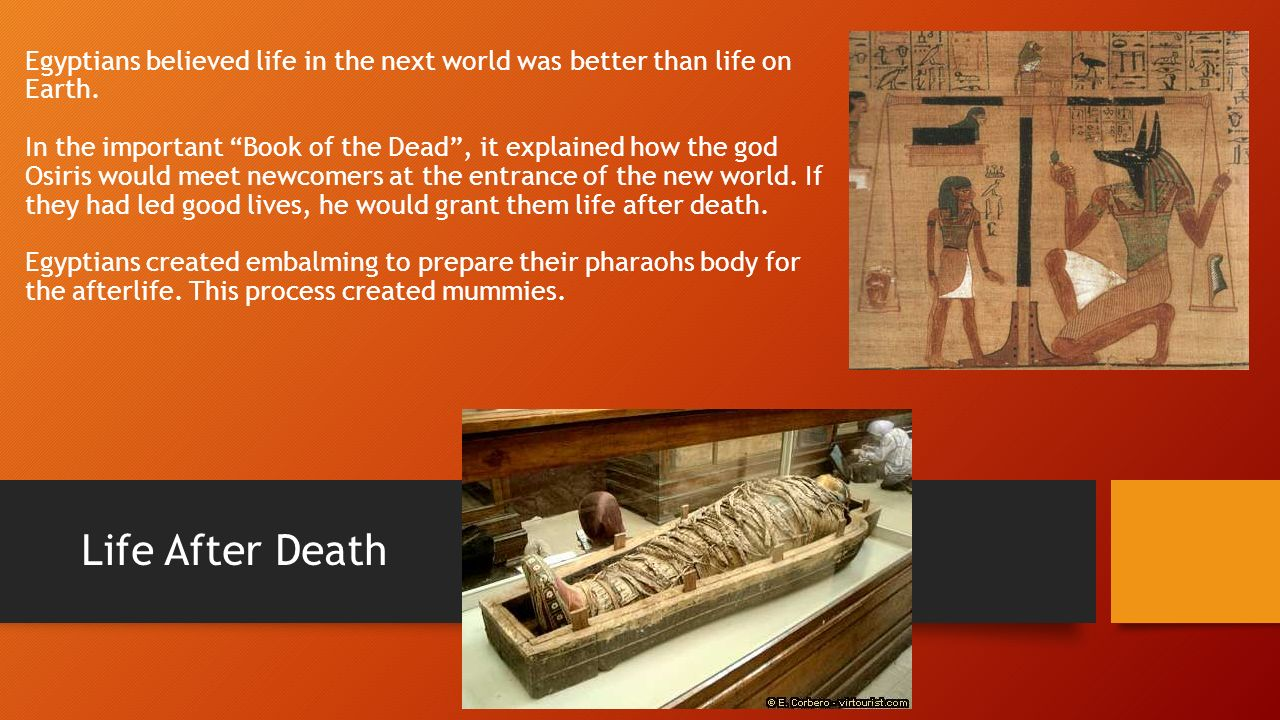 Egyptians believed life in the next world was better than life on Earth. In the important Book of the Dead , it explained how the god Osiris would meet newcomers at the entrance of the new world. If they had led good lives, he would grant them life after death. Egyptians created embalming to prepare their pharaohs body for the afterlife. This process created mummies.