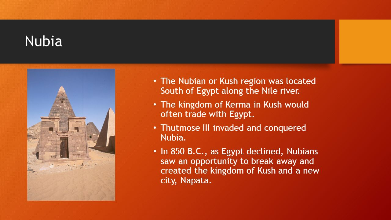 Nubia The Nubian or Kush region was located South of Egypt along the Nile river. The kingdom of Kerma in Kush would often trade with Egypt.