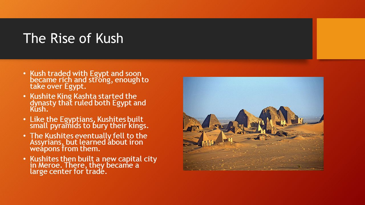 The Rise of Kush Kush traded with Egypt and soon became rich and strong, enough to take over Egypt.