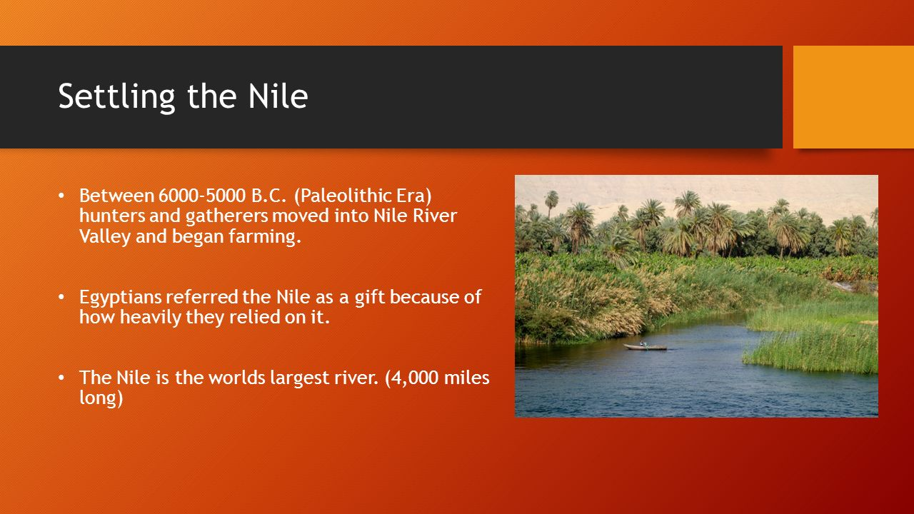 Settling the Nile Between B.C. (Paleolithic Era) hunters and gatherers moved into Nile River Valley and began farming.