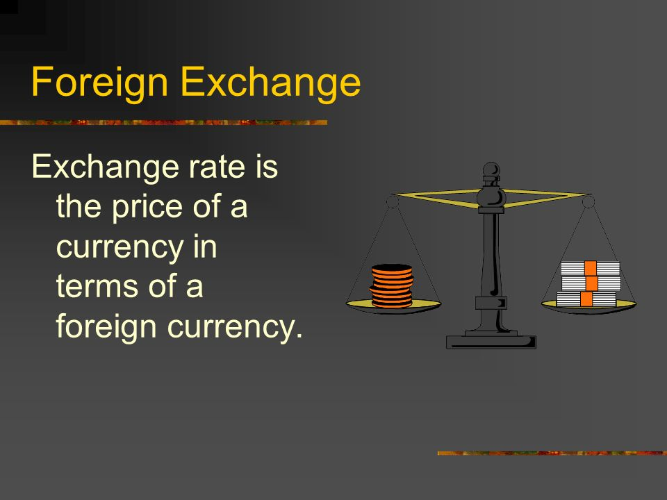 Foreign Exchange Exchange rate is the price of a currency in terms of a  foreign currency