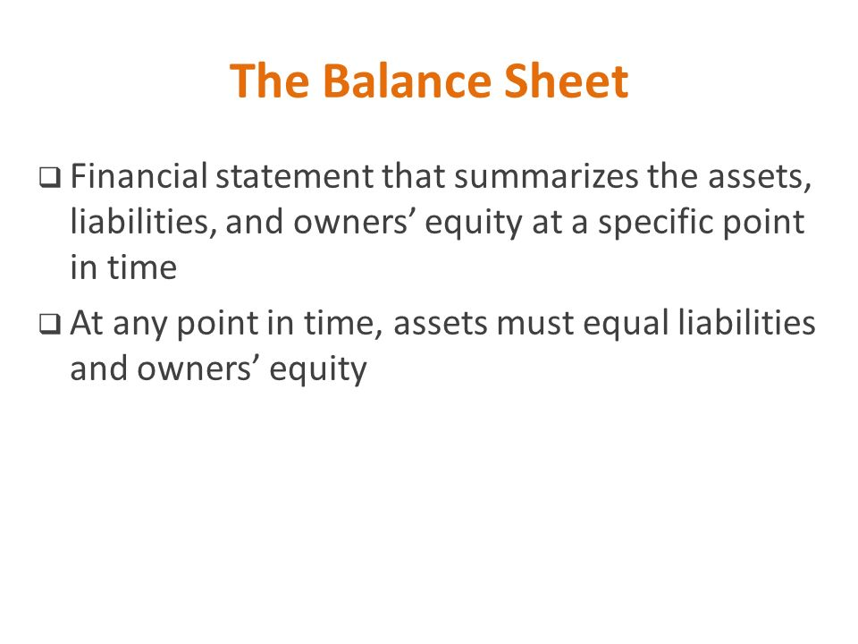 The Balance Sheet Financial statement that summarizes the assets, liabilities, and owners' equity at a specific point in time.