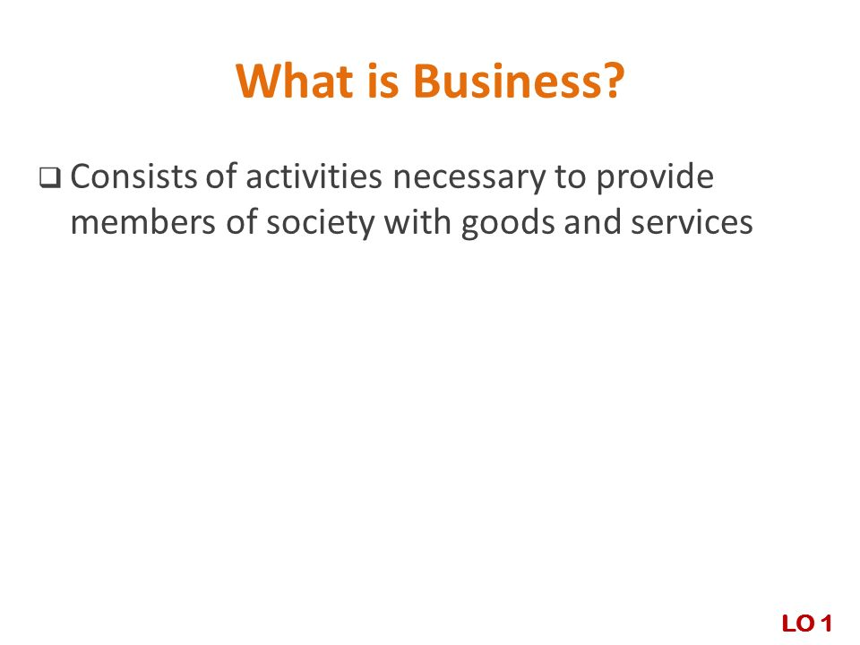 What is Business Consists of activities necessary to provide members of society with goods and services.