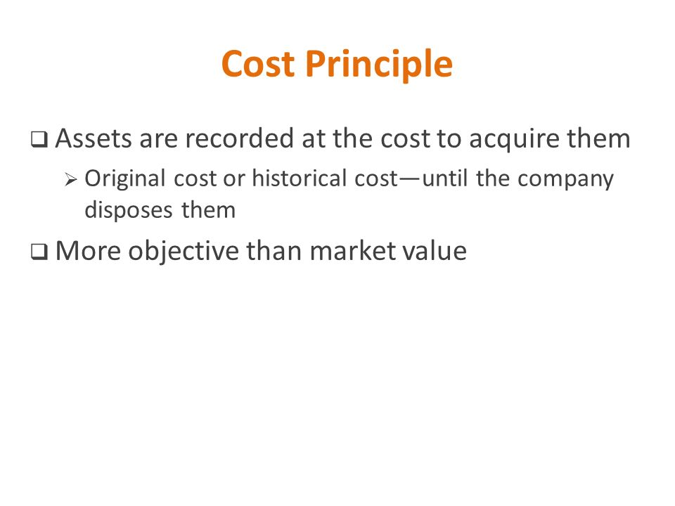 Cost Principle Assets are recorded at the cost to acquire them