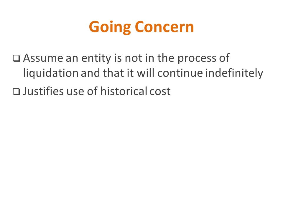 Going Concern Assume an entity is not in the process of liquidation and that it will continue indefinitely.