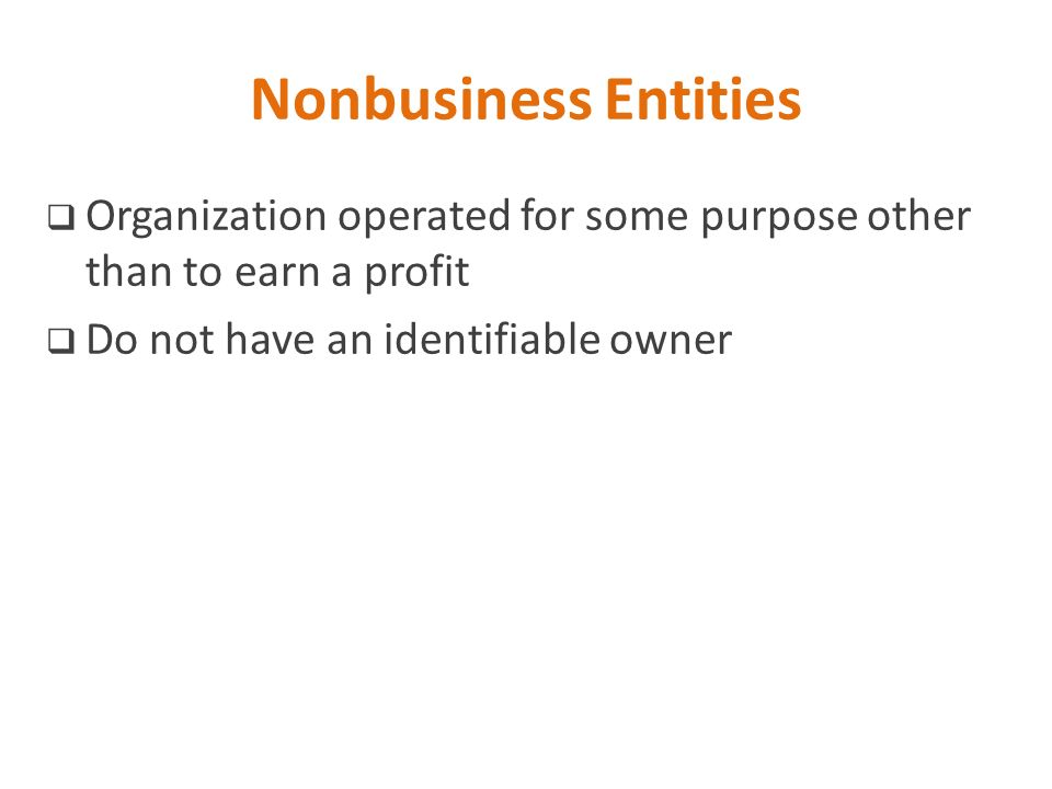 Nonbusiness Entities Organization operated for some purpose other than to earn a profit.
