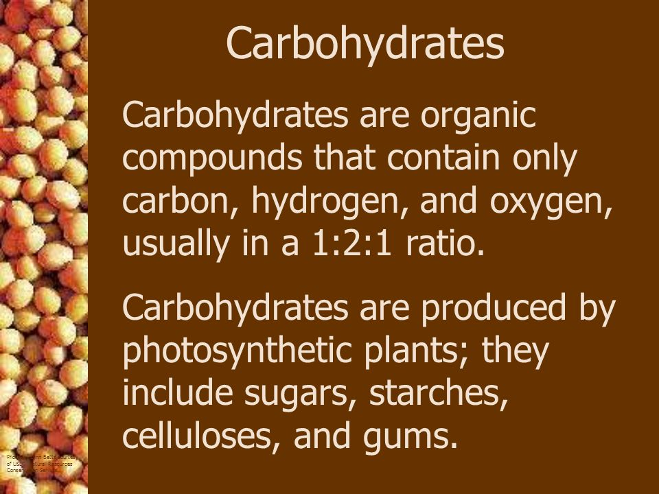 Carbohydrates Carbohydrates are organic compounds that contain only carbon, hydrogen, and oxygen, usually in a 1:2:1 ratio.