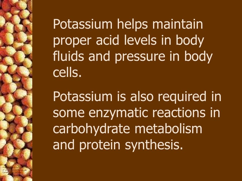 Potassium helps maintain proper acid levels in body fluids and pressure in body cells.