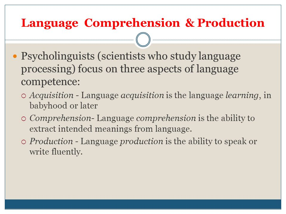 language comprehension and production Language comprehension is represented more bilaterally than language production, and a hemispheric dissociation with left-hemispheric language production but bilateral or right-hemispheric language comprehension is not uncommon even in healthy right-handed subjects.