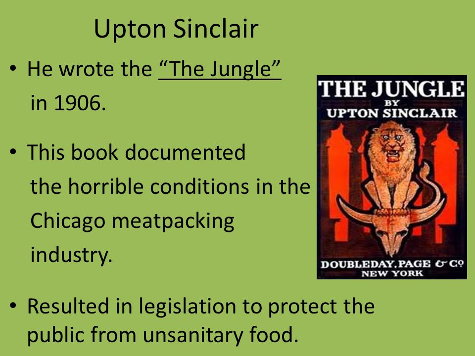 the unsafe working conditions as described in upton siclairs story Contaminated, diluted, and decomposed drug materials -- a dangerous situation   conditions in the us food and drug industries a century ago can hardly be  imagined today use  a single chapter in upton sinclair's novel, the jungle,  precipitated legislation  specific authority was provided for factory inspections.