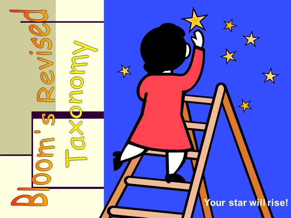 Bloom s Revised Taxonomy Your star will rise!