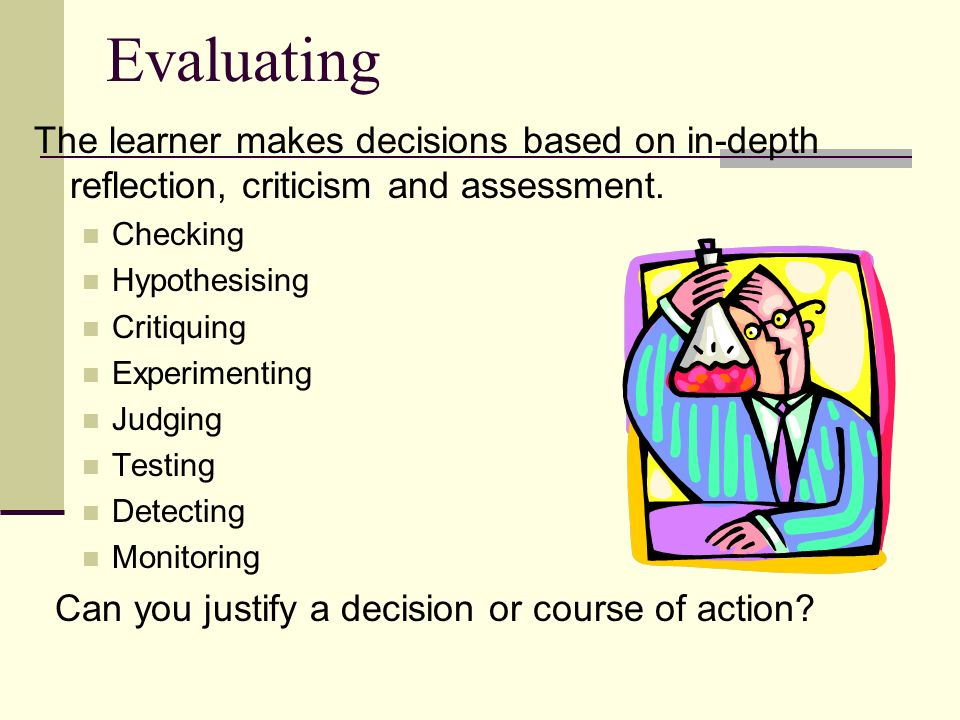 Evaluating The learner makes decisions based on in-depth reflection, criticism and assessment. Checking.