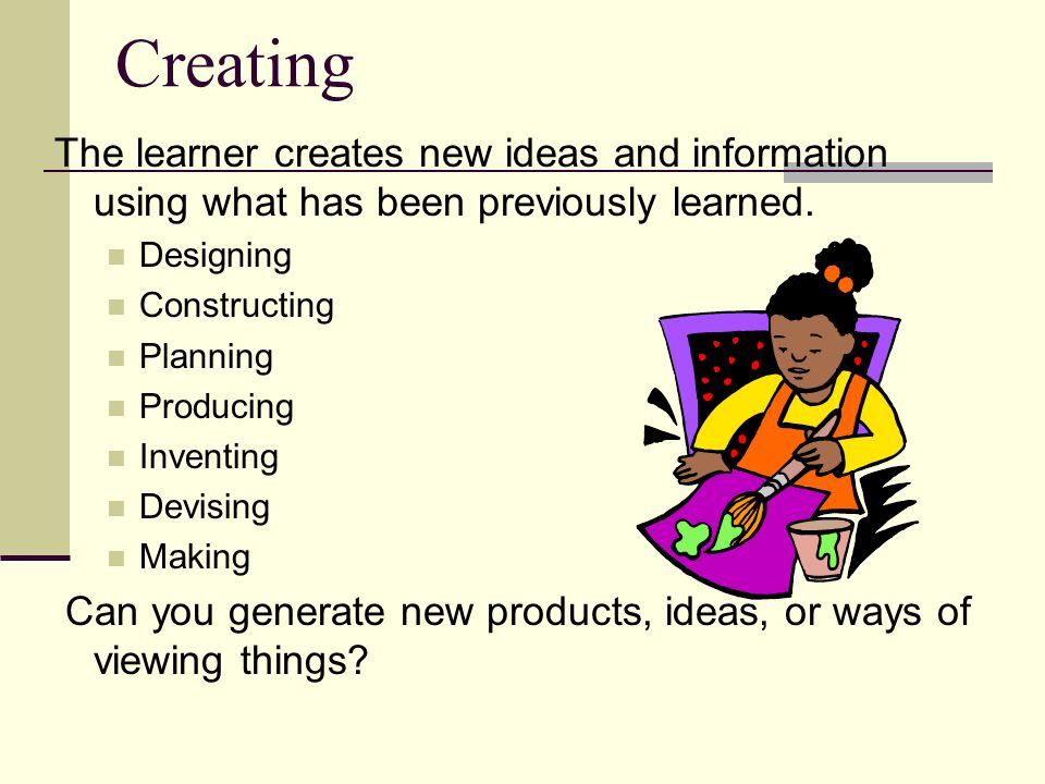 Creating The learner creates new ideas and information using what has been previously learned. Designing.