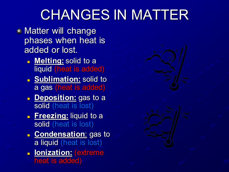 CHANGES IN MATTER Matter will change phases when heat is added or lost. Melting: solid to a liquid (heat is added)