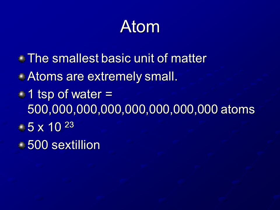 Atom The smallest basic unit of matter Atoms are extremely small.