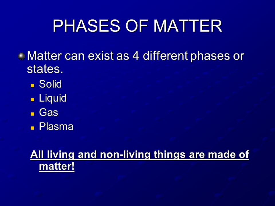 PHASES OF MATTER Matter can exist as 4 different phases or states.
