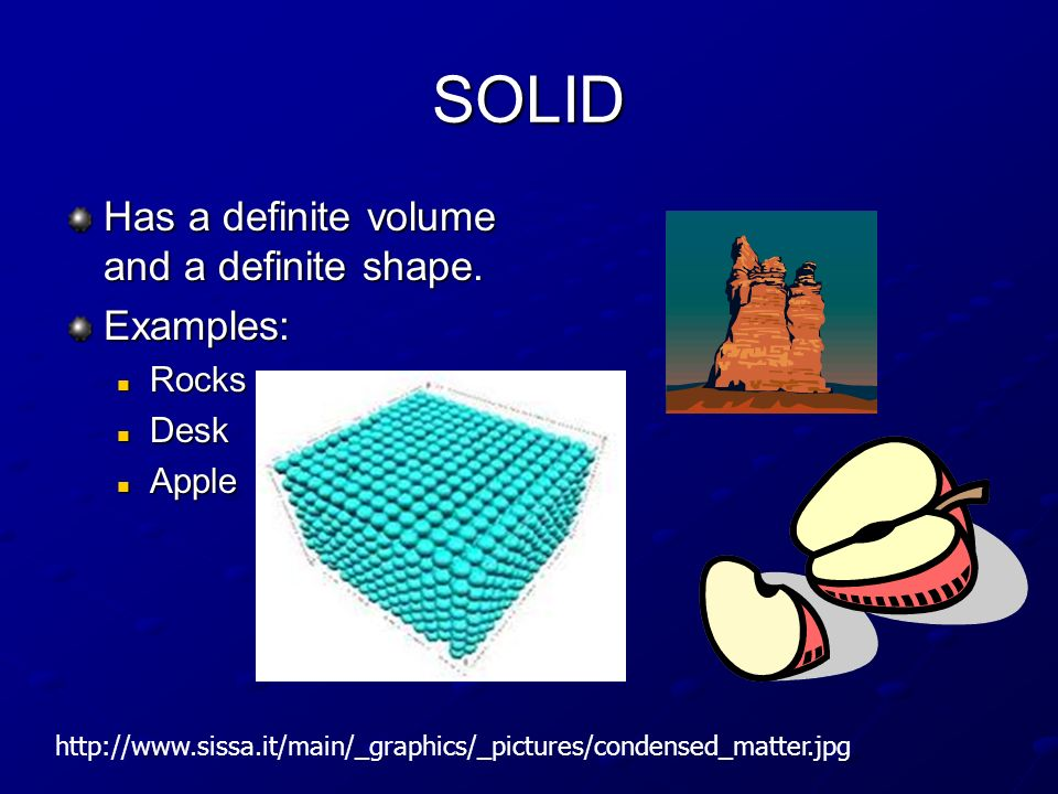SOLID Has a definite volume and a definite shape. Examples: Rocks Desk