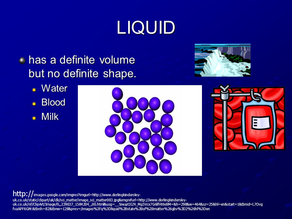 LIQUID has a definite volume but no definite shape. Water Blood Milk